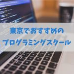 東京でおすすめプログラミングスクール全知識|無料あり